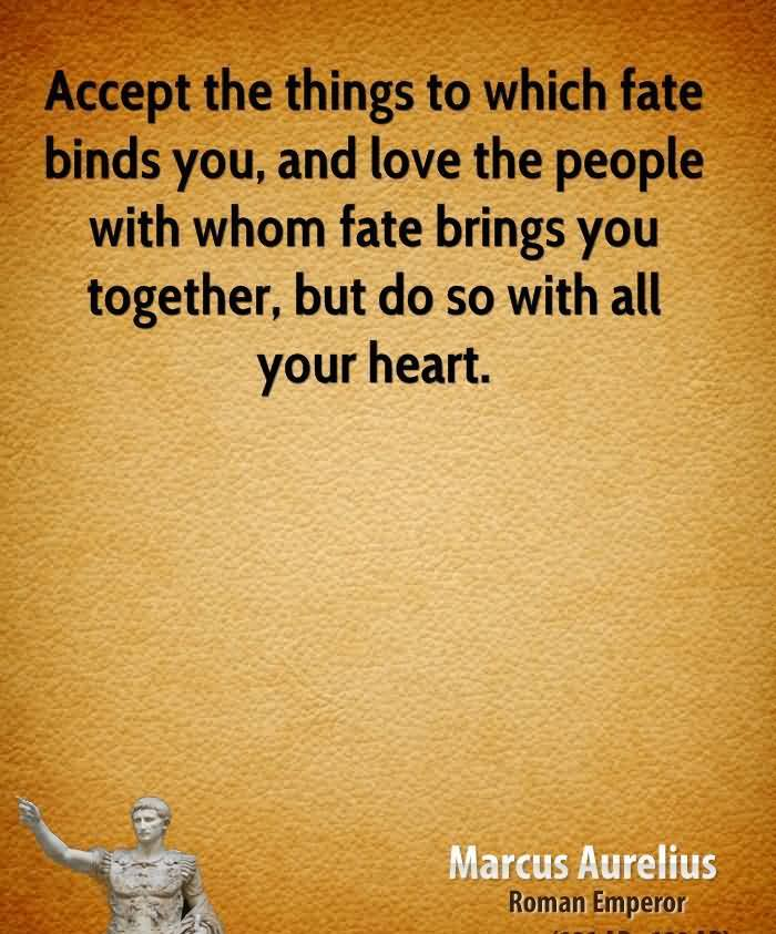 """"""" Accept The Things To Which Fate Binds You, And Love The People With Whom Fate Brings You Together, But Do So With All Your Heart """" - Marcus Aurelius"""