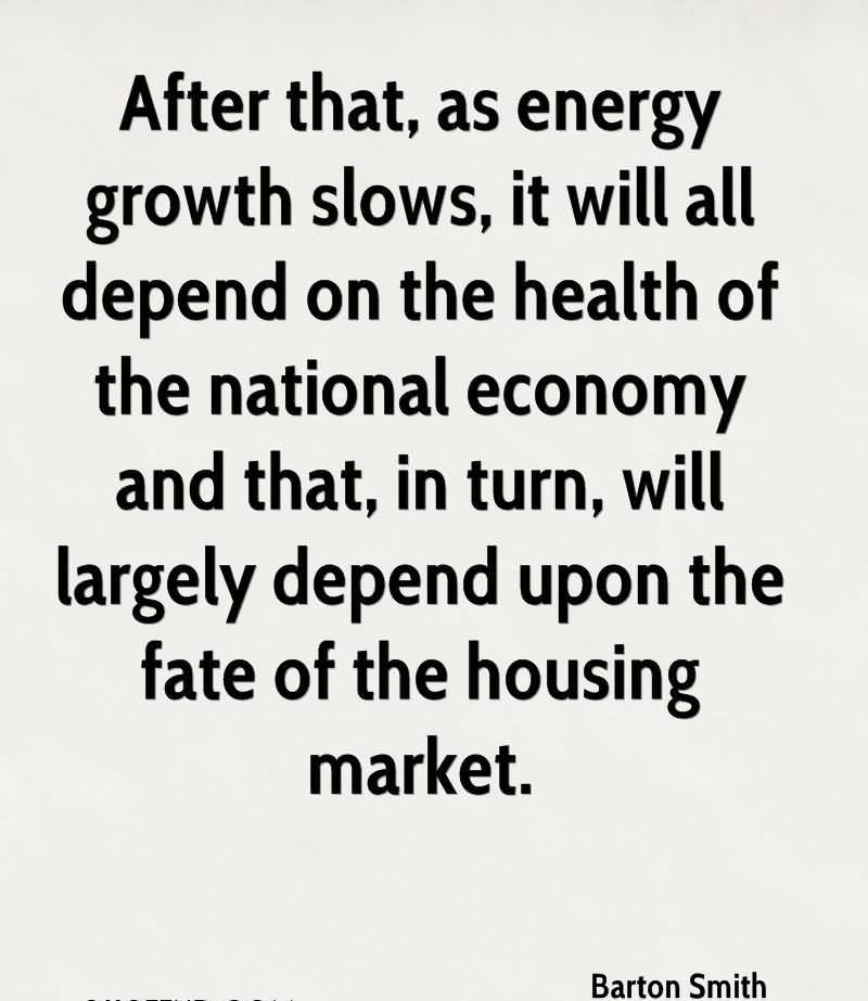 After That, As Energy Growth Slows, It Will Ala Depend On The Health Of The National Economy And That, In Turn, Will Largely Depend Upon The Fate Of The Housing Market. - Barton Smith