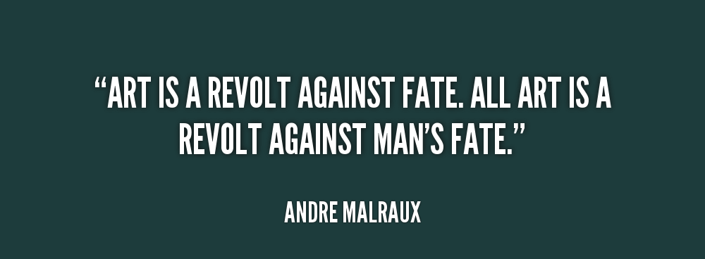 """"""" Art Is A Revolt Against Fate. All Art Is A Revolt Against Man's Fate """" - Andre Malraux"""