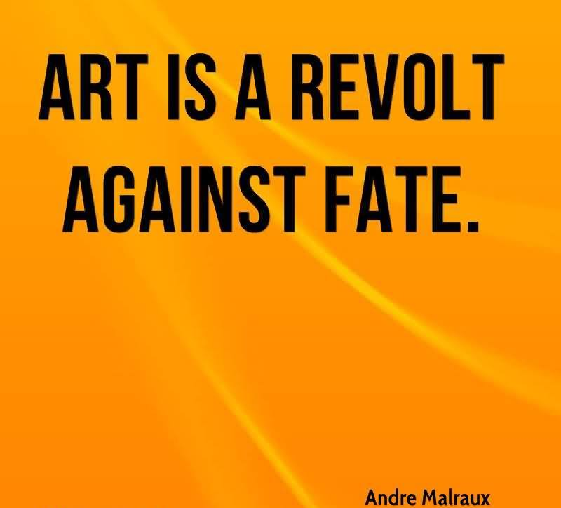All Art Is A Revolt Against Man's Fate. - Andre Malraux