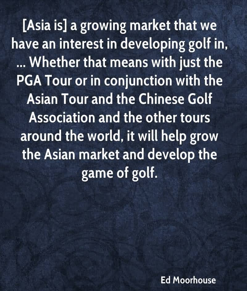 Asia Is A Growing Market That We Have An Interest In Developing Golf In, Whether That Means With Just The PGA Tour And The Chinese Golf Association