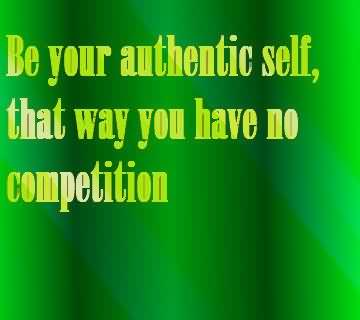 Be Your Authentic Self, That Way You Have No Competition.