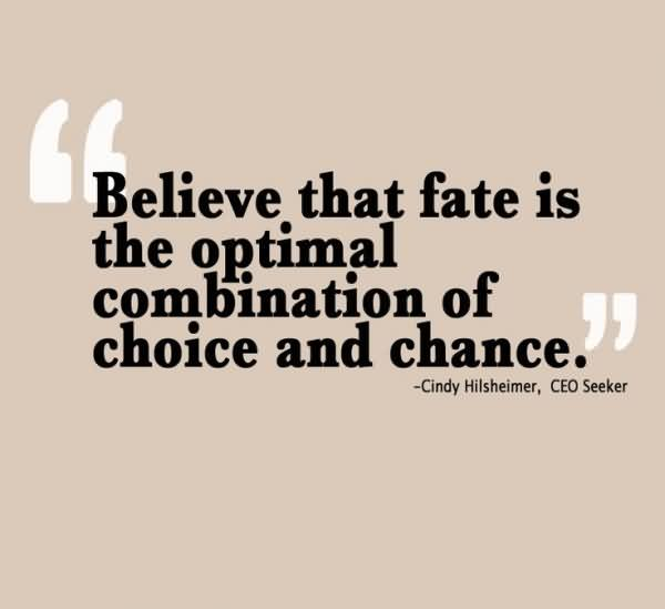 """"""" Believe That Fate Is The Optimal Combination Of Choice And Chance. - Cindy Hilshiemer"""