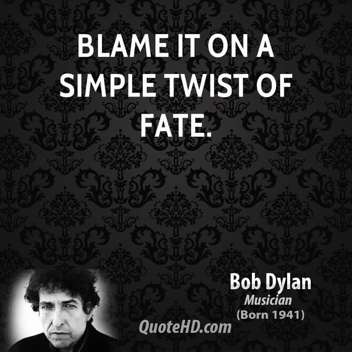 Blame It On A Simple Twist Of Fate. - Bob Dylan