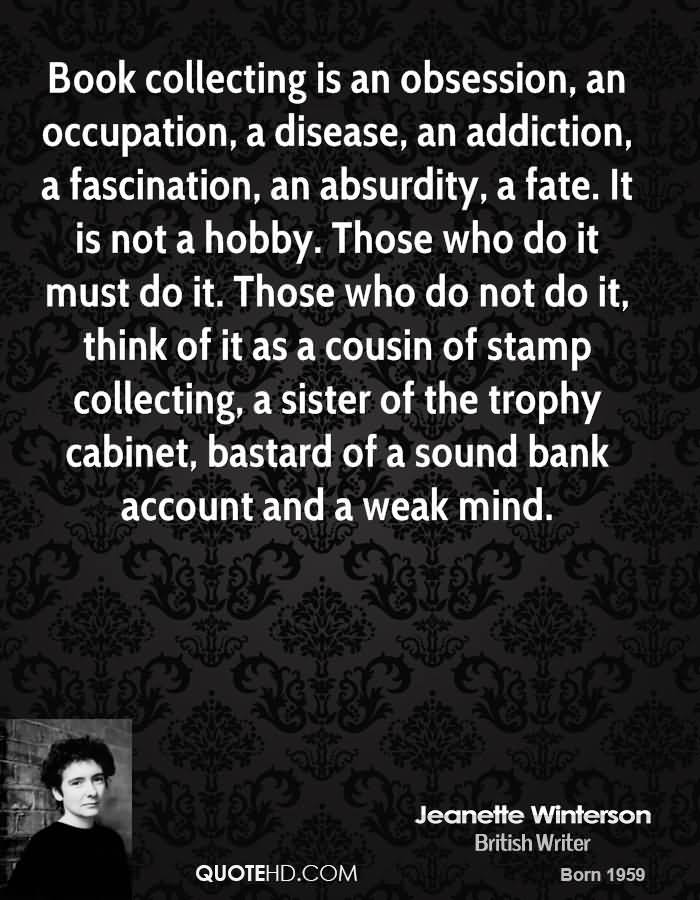Book Collecting Is An Obsession, An Occupation, A Disease, An Addiction, A Fascination, An Absurdity A Fate.. - Jeanette Winterson