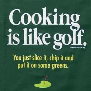 Cooking Is Like Golf. You Just Slice It, Chip It And Put In Some Greens.