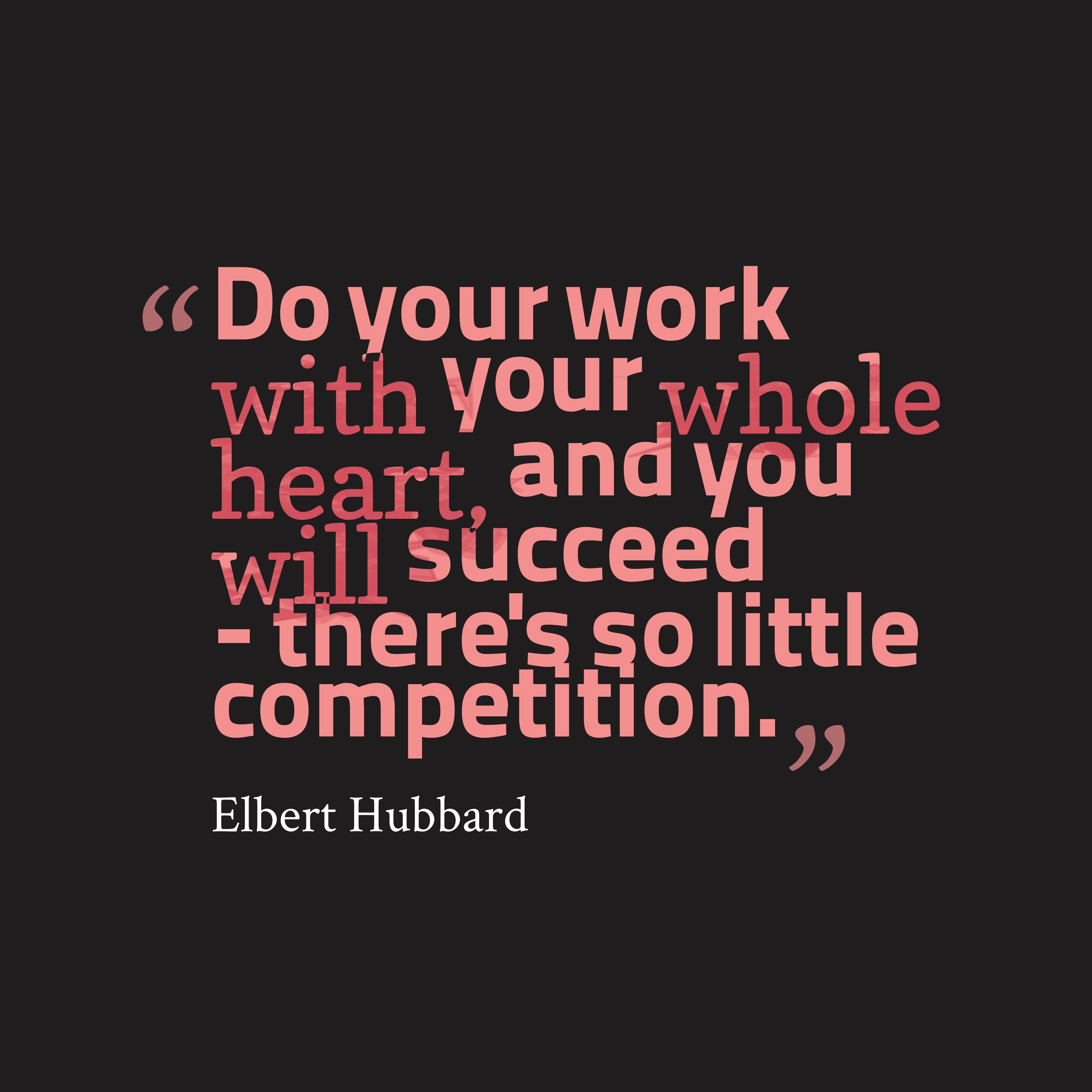 """""""Do Your Work With Your Whole Heart, And You Will Succeed - There's So Little Competition."""""""