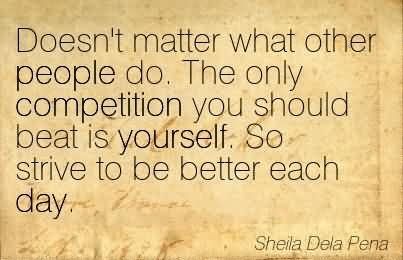 Doesn't Matter What Other People Do. The Only Competition You Should Beat Is Yourself. So Strive To Be Better Each Day.