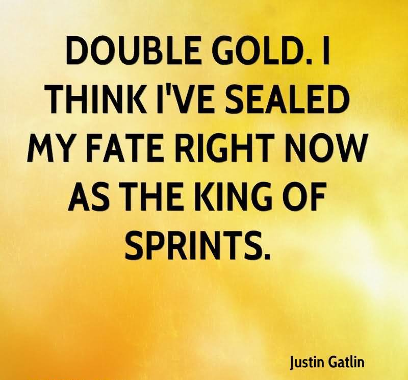 Double Gold. I Think I've Sealed My Fate Right Now As The King Of Sprints. - Justin Gatlin