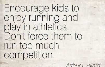 Encourage Kids To Enjoy Running And Play In Athletics. Don't Force Them To Run Too Much Competition.