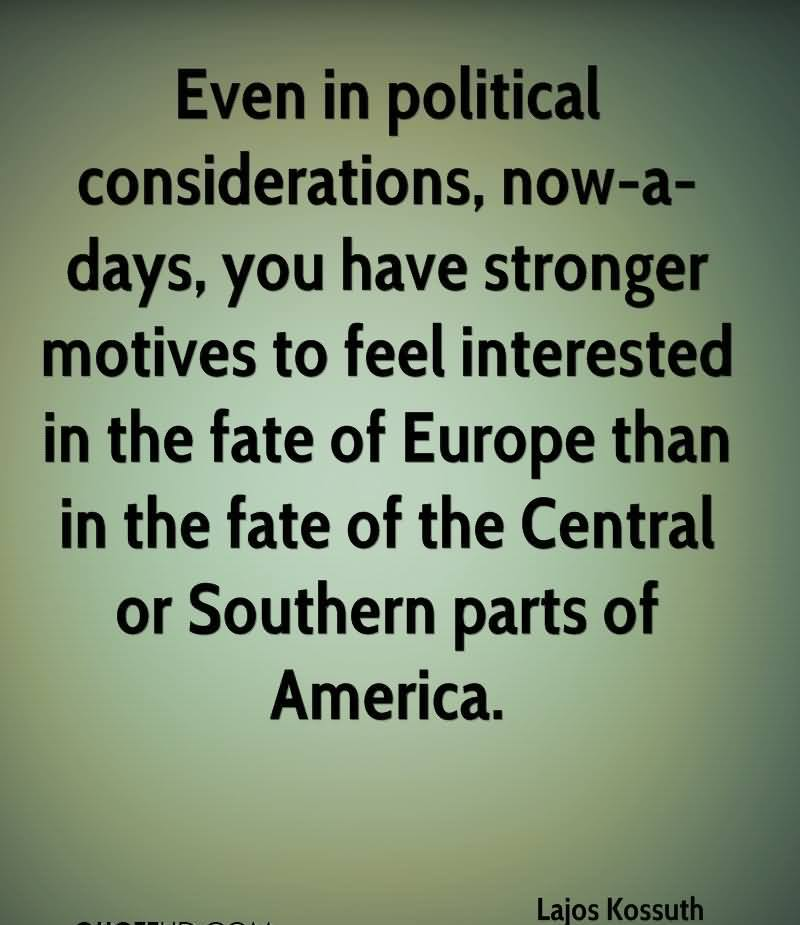 Even In Political Considerations, Now-A-Days, You Have Stronger Motives To Feel Interested In The Fate Of Europe Than In The Fate Of The Central Or Southern Parts Of America. - Lajos Kossuth