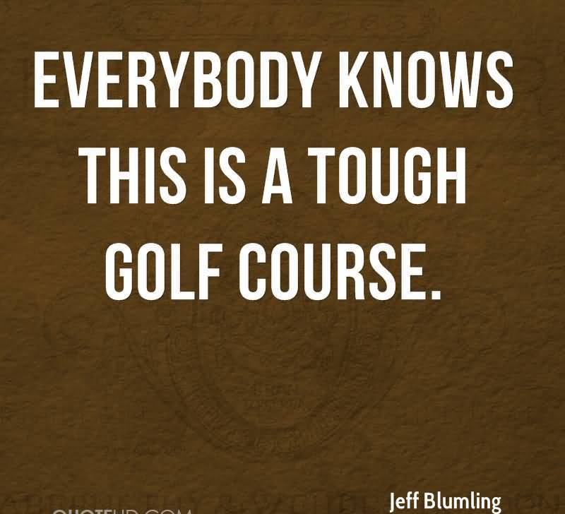 Everybody Knows This Is A Tough Golf Course.