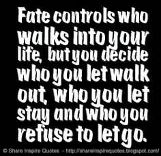 Fate Controls Who Walks Into Your Life,  But You Decide Who You Let Walk Out, Who You Let Stay And Who You Refuse To Let Go.1