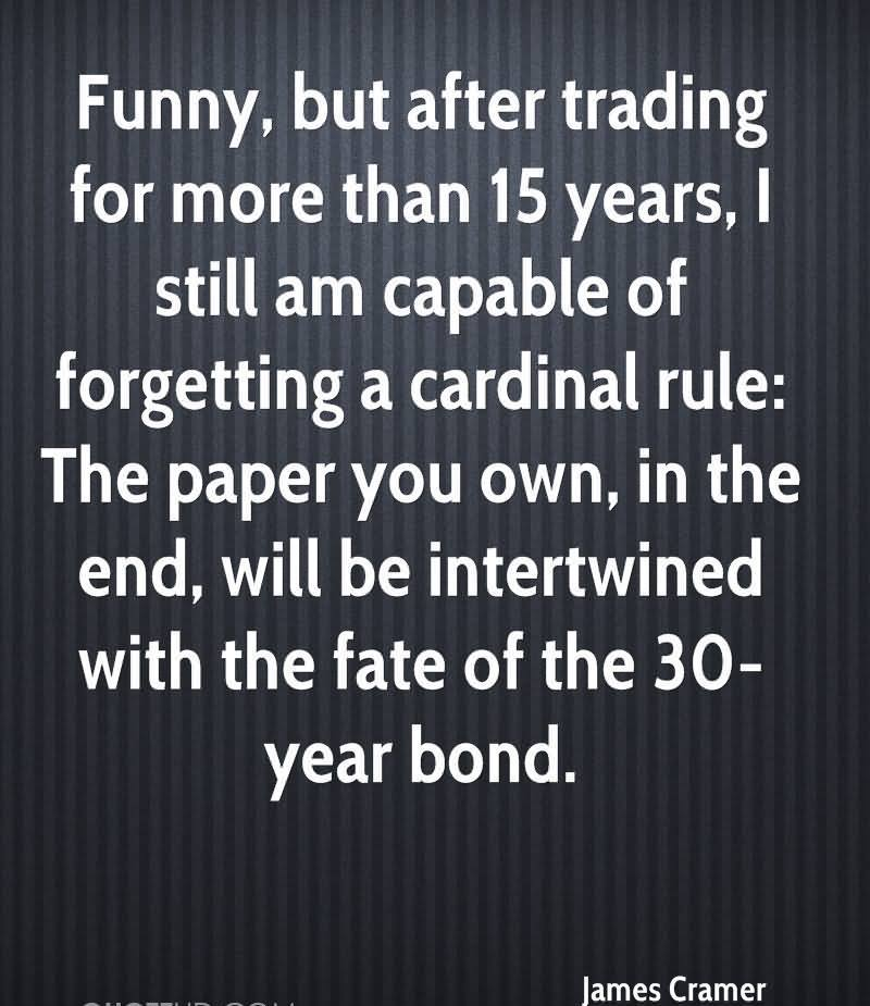 Funny, But After Trading For More Than 15 Years, I Still Am Capable Of Forgetting A Cardinal Rule, The Paper You Own, In The End, Will be Intertwined With The Fate Of The 30 Year Bond. - James Cramer