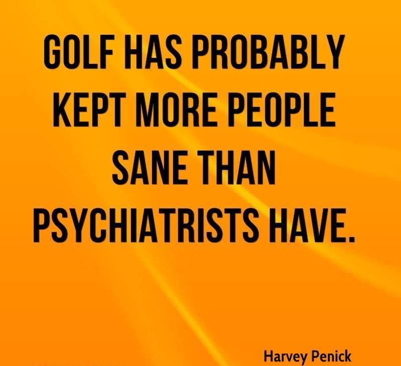 Golf Has Probably Kept More People Sane Than Psychiatrists Have.