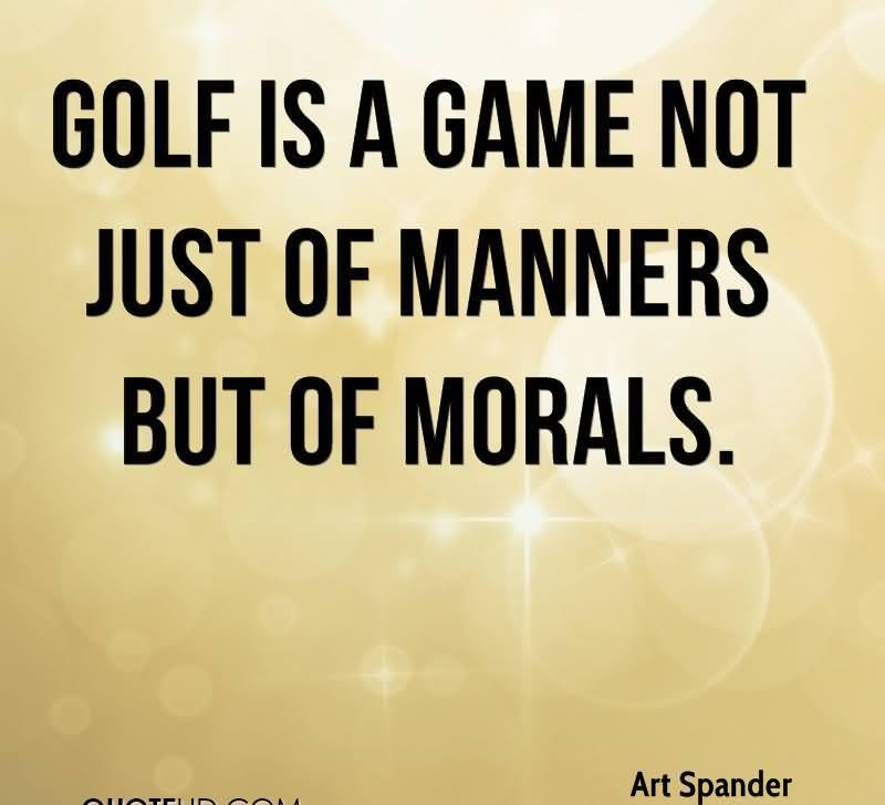 Golf Is A Game Not Just Of Manners But Of Morals.
