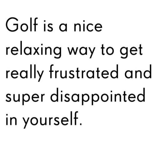 Golf Is A Nice Relaxing Way To Get Really Frustrated And Super Disappointed In Yourself.