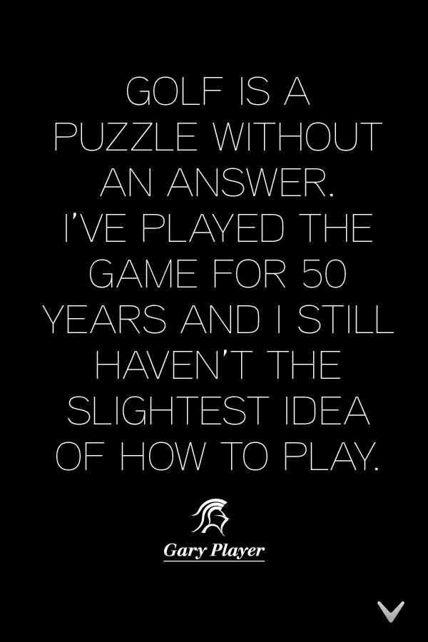 Golf Is A Puzzle Without An Answer. I've Played The Game For 50 Years And I Still Haven't The Slightest Idea Of How To Play. (2)
