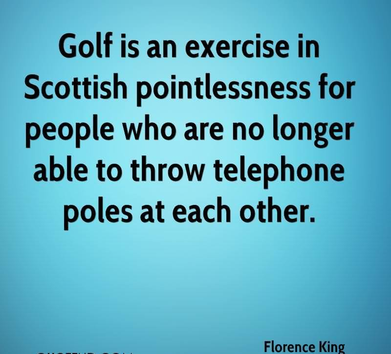 Golf Is An Exercise In Scottish Pointlessness For People Who Are No Longer Able To Throw Telephone Poles At Each Other.