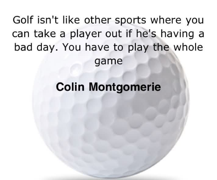 Golf Isn't Like Other Sports Where You Can Take A Player Out If He's Having A Bad Day. You Have To Play The Whole Game. - Colin Montgomerie