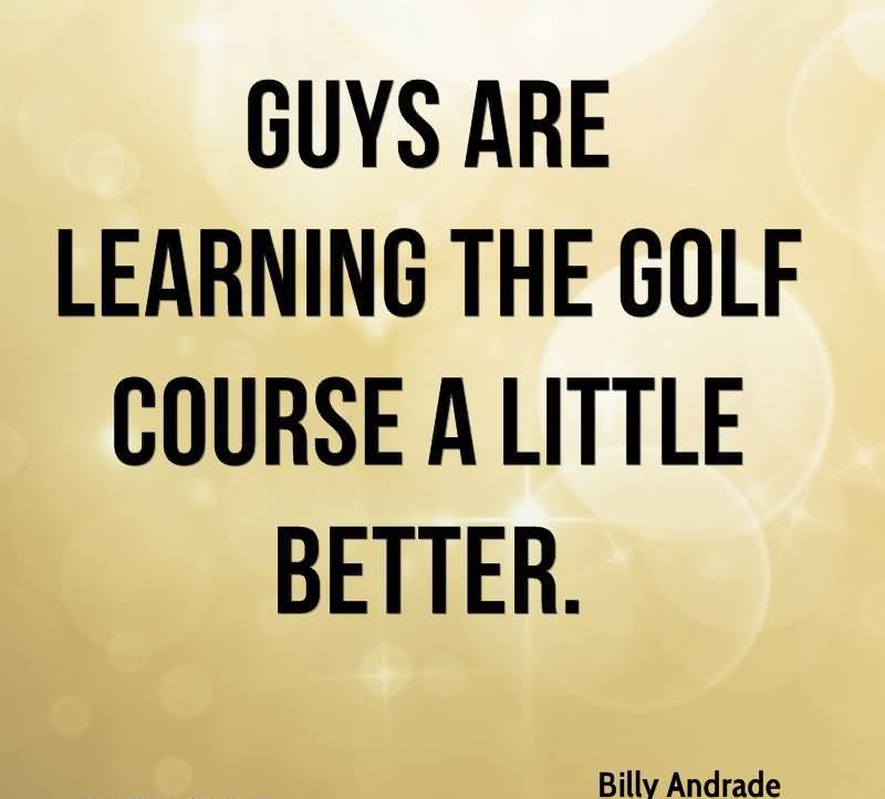 Guys Are Learning The Golf Course A Little Better. - Billy Andrade