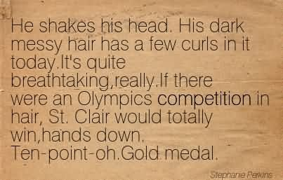 He Shakes His Head. His Dark Messy Hair Has A Few Curls In It Today.It's Quite Breathtaking,Really.If There Were An Olympics Competition In Hair, St. Clair Would Totally Win,Hands Down. Ten-Point-Oh.Gold Medal.