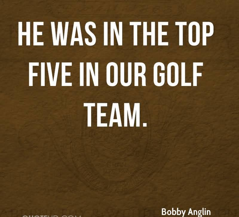 He Was In The Top Five In Our Golf Team.