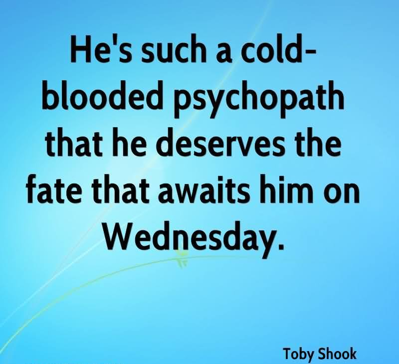 He's Such A Cold-Blooded Psychopath That He Deserves The Fate That Awaits Him On Wednesday. - Toby Shook