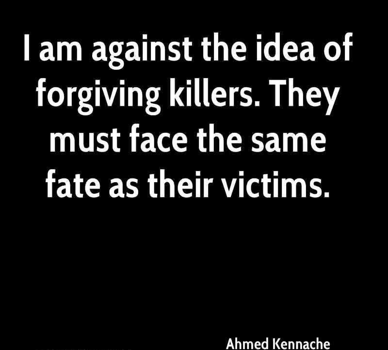 I Am Against The Idea Of Forgiving Killers. They Must Face The Same Fate As Their Victims. - Ahmed Kennache