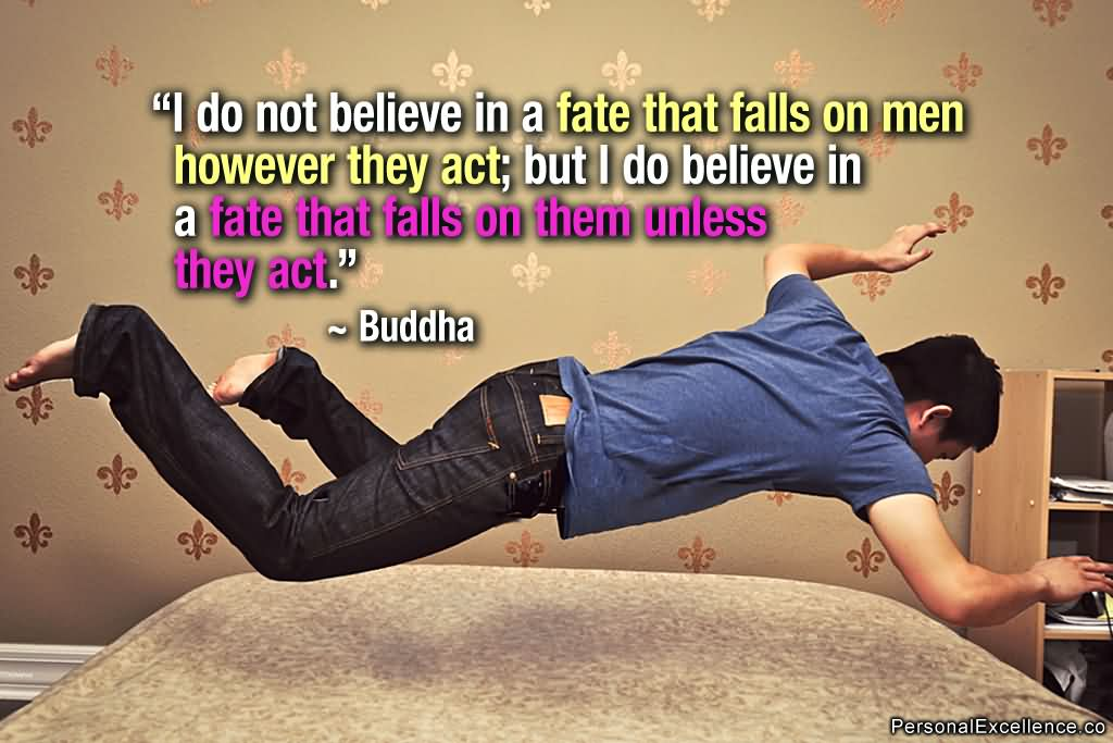 """ I Do Not Believe In A Fate That Falls On Men However They Act, But I Do Believe In A Fate That Falls On Them Unless They Act ""2 - Buddha"