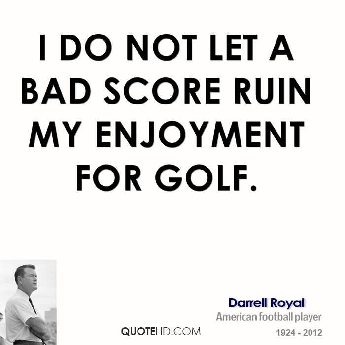 I Do Not Let A Bad Score Ruin My Enjoyment For Golf. - Darrell Royal