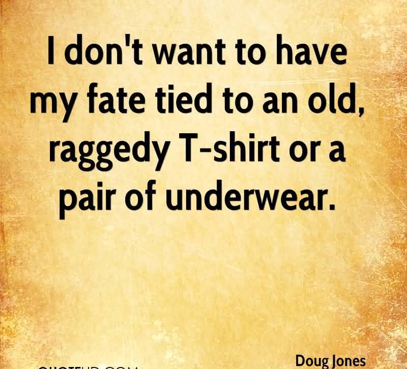 I Don't Want To Have My Fate Tied To An Old, Raggedy T-Shirt Or A Pair Of Underwear. - Doug Jones