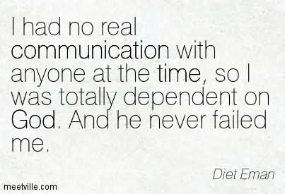 I Had No Real Communication With Anyone At The Time, So I Was Totally Dependent On God. And He Never Failed Me.