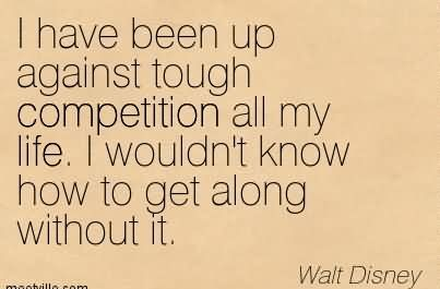 I Have Been Up Against Tough Competition All My Life. I Wouldn't Know How To Get Along Without It.1
