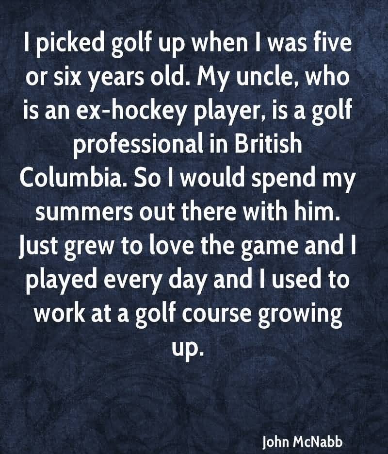 I Picked Golf Up When I Was Five Or Six Years Old.  My Uncle, Who Is An Ex-Hockey Player, Is A Golf Professional In British Columbia.
