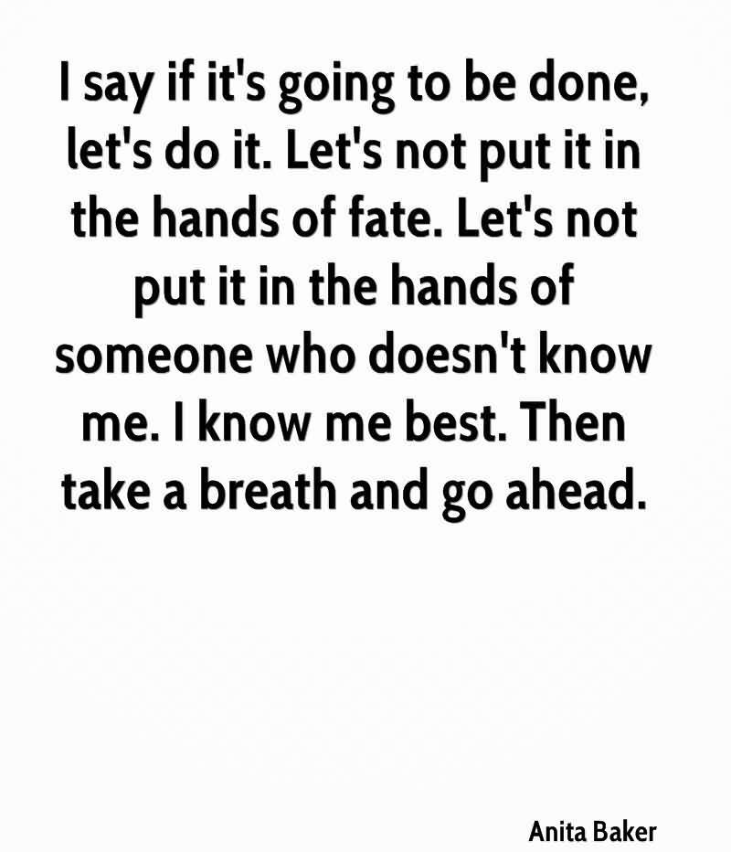 I Say If It's Going To Be Done, Let's Do It. Let's Not Put It In The Hands Of Fate.. - Anita Baker