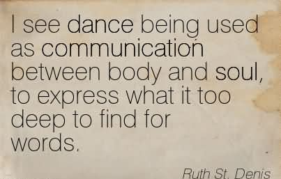 I See Dance Being Used As Communication Between Body And Soul, To Express What It Too Deep To Find For Words.
