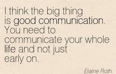 I think the big thing is good communication. You need to Communicate Your Whole Life And Not Just Early On. - Elaine Roth