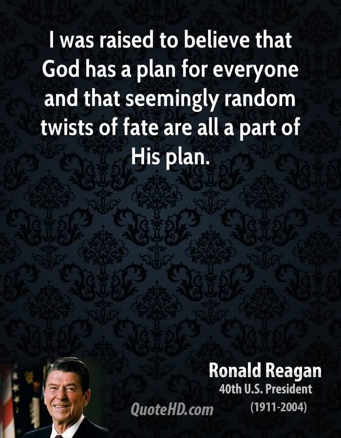I Was Raised To Believe That God Has A Plan For Everyone And That Seemingly Random Twists Of Fate Are All A Part Of His Plan. - Ronald Reagan