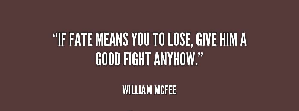 """ If Fate Means You To Lose, Give Him A Good Fight Anyhow "" - William McFee"