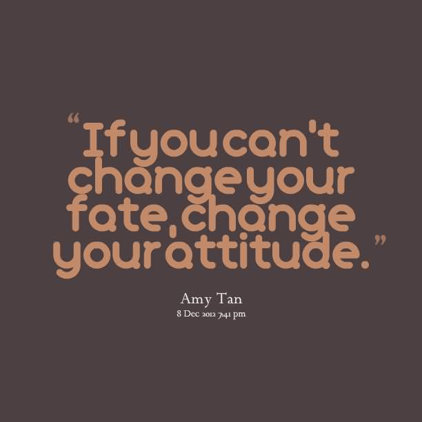 """ If You Can't Change Your Fate, Change Your Attitude ""1 - Amy Tan"