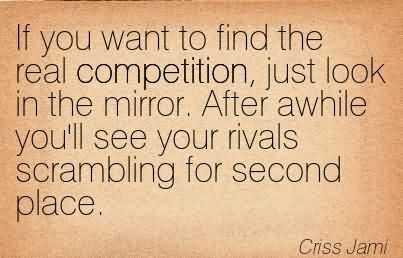 If You Want To Find The Real Competition, Just Look In The Mirror. After Awhile You'll See Your Rivals Scrambling For Second Place.