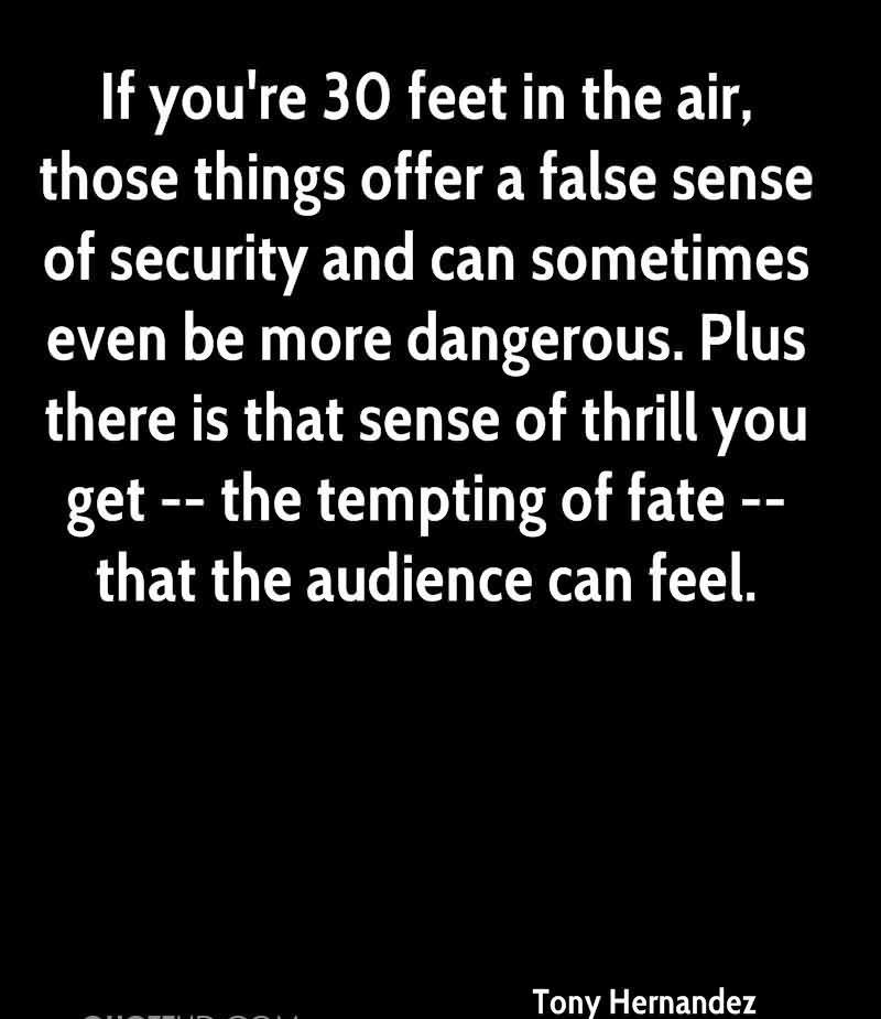 If You're 30 Feet In The Air, Those Things Offer A False Sense Of Security And Can Sometimes Even Be More Dangerous…. - Tony Hernandez