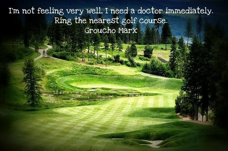 I'm Not Feeling Very Well I Need A Doctor Immediately. Ring The Nearest Golf Course. - Groucho Marx