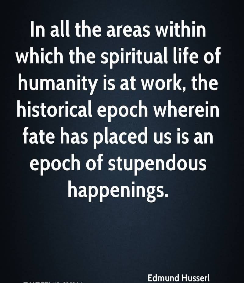 In All The Areas Within Which The Spiritual Life Of Humanity Is At Work, The Historical Epoch Wherein Fate Has Placed Us Is An Epoch Of Stupendous Happenings. - Edmund Husserl
