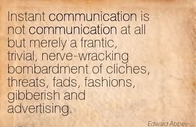 Instant Communication Is Not Communication At All But Merely A Frantic, Trivial, Nerve-Wracking Bombardment Of Cliches, Threats, Fads, Fashions, Gibberish And Advertising.