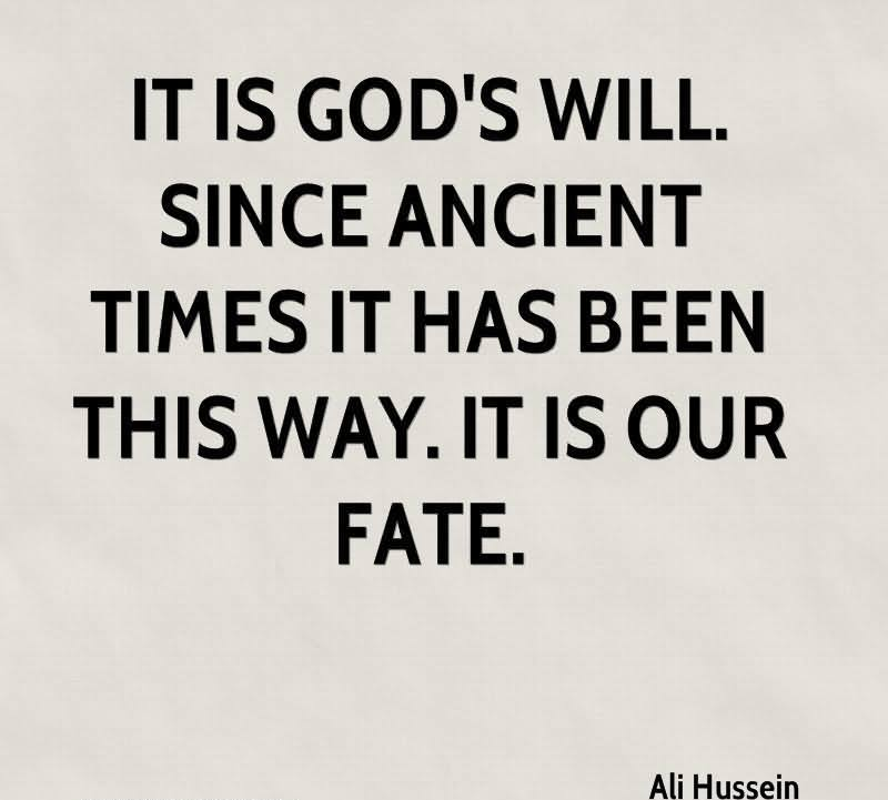 It Is God's Will. Since Ancient Time It Has Been This Way. It Is Our Fate. - Ali Hussein