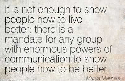 It Is Not Enough To Show People How To Live Better  There Is A Mandate For Any Group With Enormous Powers Of Communication To Show People How To Be Better.