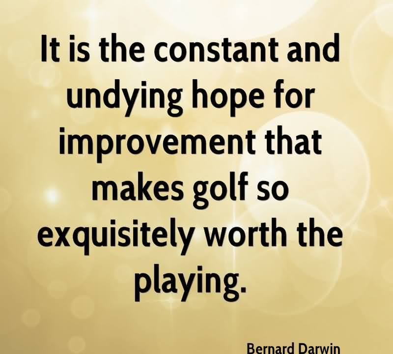 It Is The Constant And Undying Hope For Improvement That Makes Golf So Exquisitely Worth The Playing.