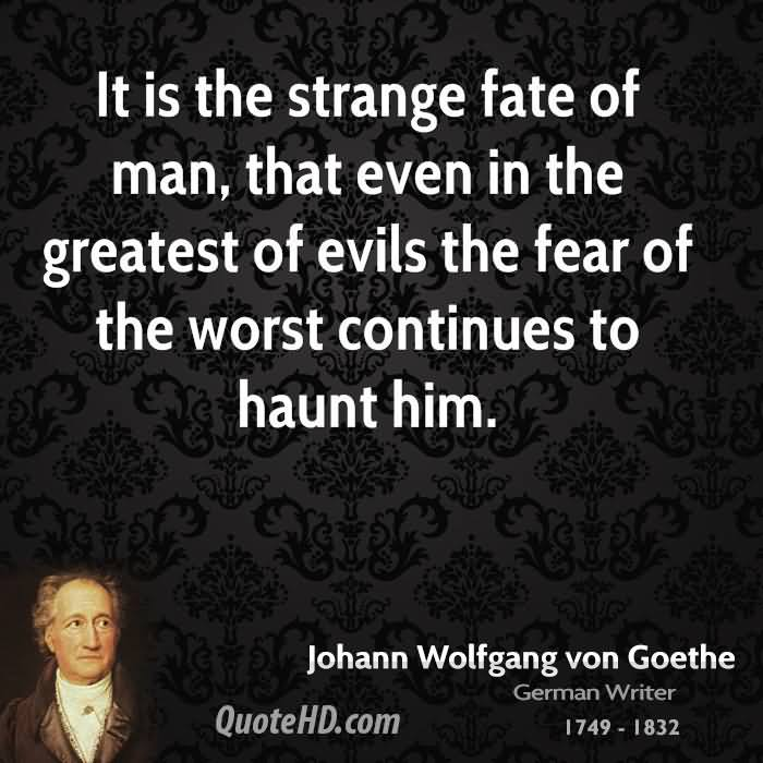 It Is The Strange Fate Of Man, That Even In The Greatest Of Evils The Fear Of The Worst Continues to Haunt Him. - Johann Wolfgang Von Goethe